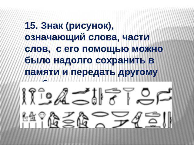 15. Знак (рисунок), означающий слова, части слов, с его помощью можно было на...