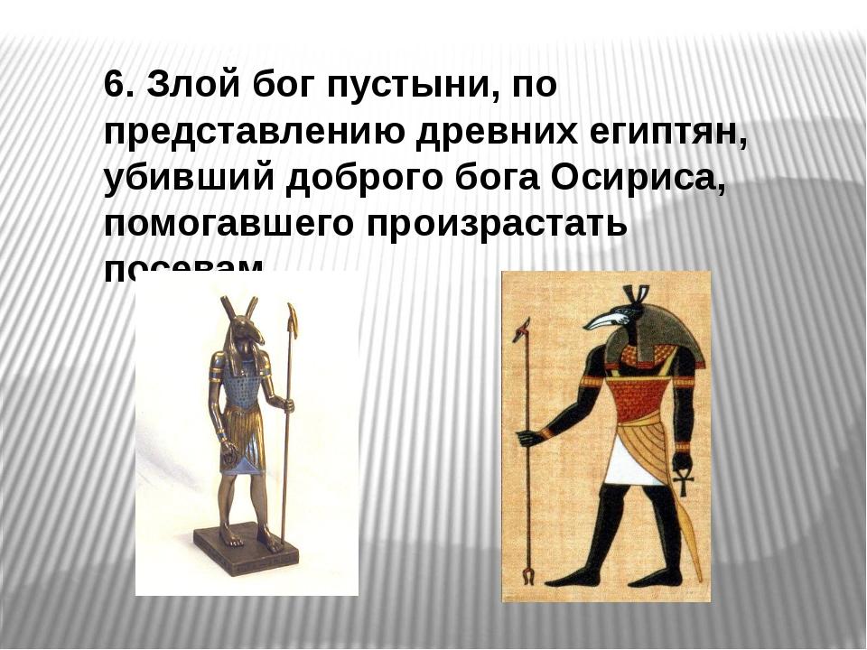 6. Злой бог пустыни, по представлению древних египтян, убивший доброго бога О...