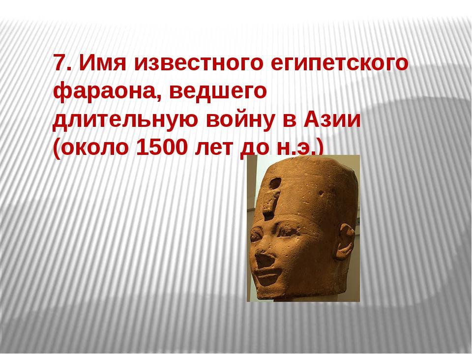 7. Имя известного египетского фараона, ведшего длительную войну в Азии (около...