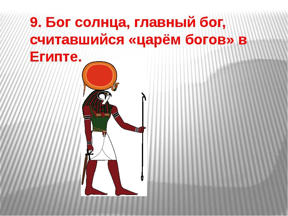 9. Бог солнца, главный бог, считавшийся «царём богов» в Египте.