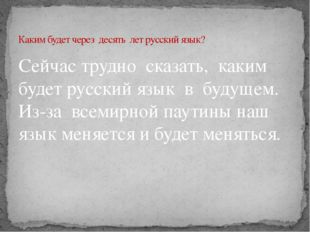Сейчас трудно сказать, каким будет русский язык в будущем. Из-за всемирной па