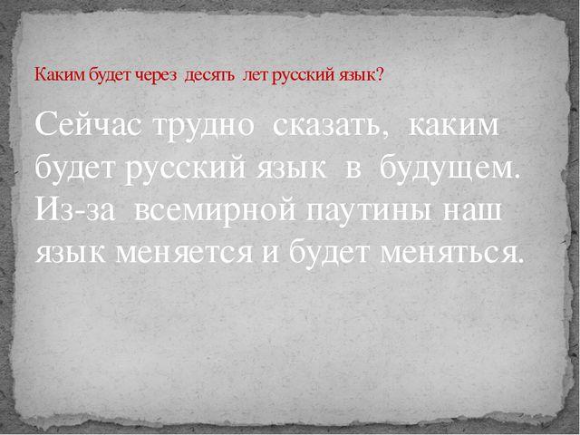 Сейчас трудно сказать, каким будет русский язык в будущем. Из-за всемирной па...