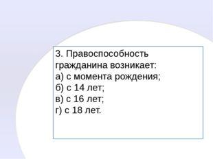 3. Правоспособность гражданина возникает: а) с момента рождения; б) с 14 лет;