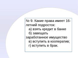 № 9. Какие права имеет 16-летний подросток: а) взять кредит в банке б) завеща