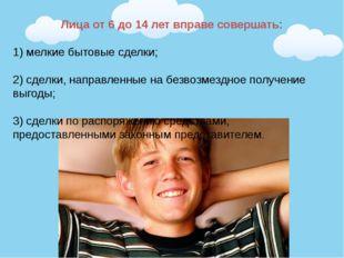 Лица от 6 до 14 лет вправе совершать: 1) мелкие бытовые сделки; 2) сделки, на
