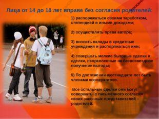 Лица от 14 до 18 лет вправе без согласия родителей: 1) распоряжаться своими з