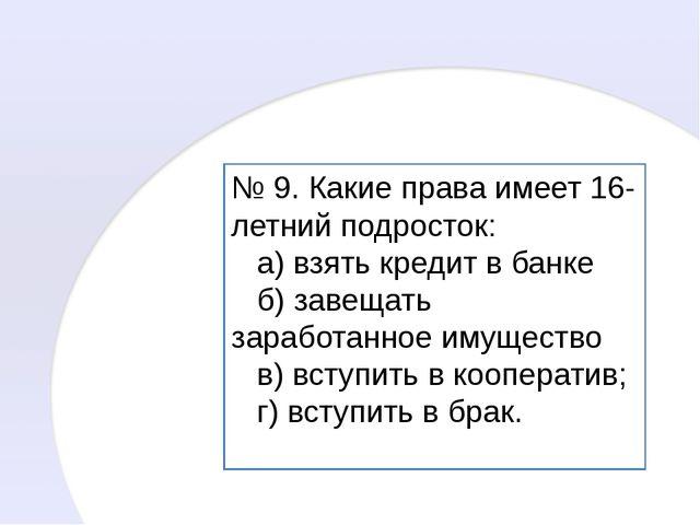 № 9. Какие права имеет 16-летний подросток: а) взять кредит в банке б) завеща...