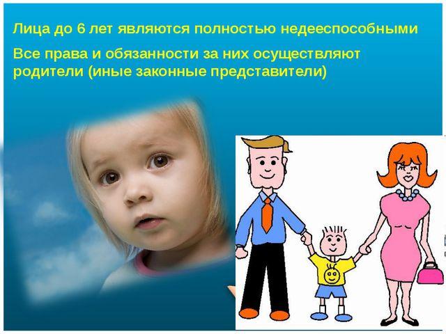 Лица до 6 лет являются полностью недееспособными Все права и обязанности за н...