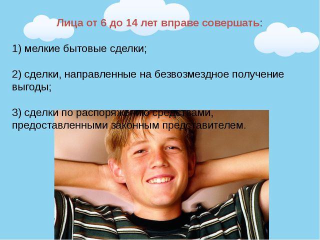Лица от 6 до 14 лет вправе совершать: 1) мелкие бытовые сделки; 2) сделки, на...