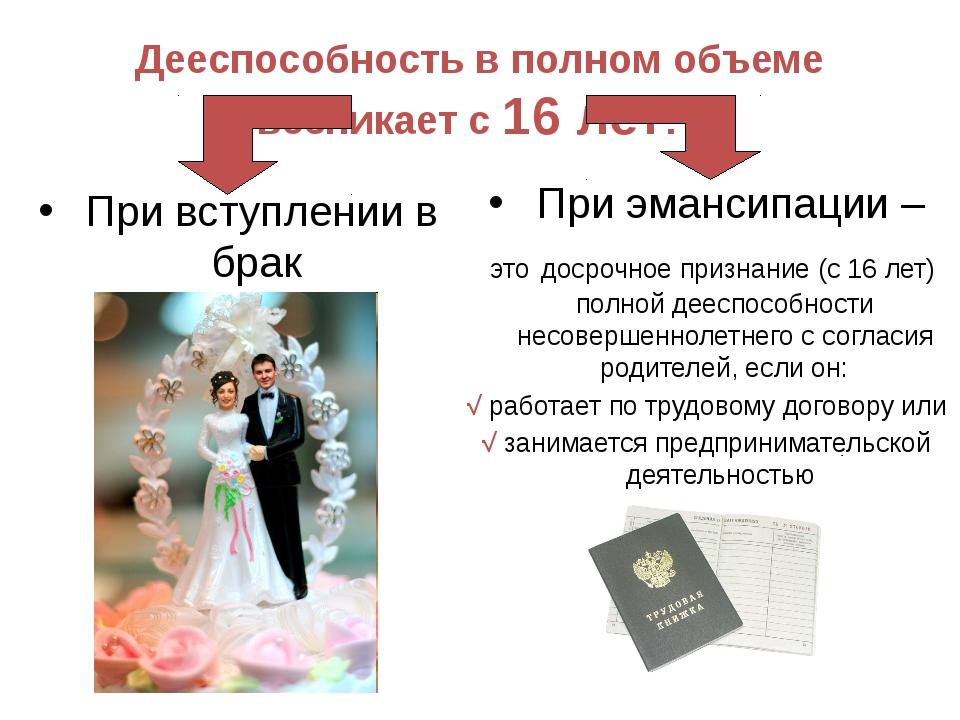 При вступлении в брак Дееспособность в полном объеме возникает с 16 лет: При...