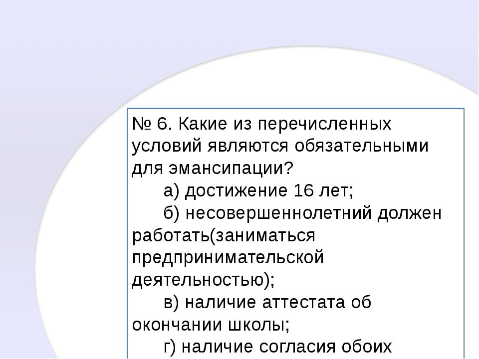 № 6. Какие из перечисленных условий являются обязательными для эмансипации? а...