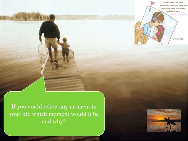 If you could relive any moment in your life which moment would it be and why?