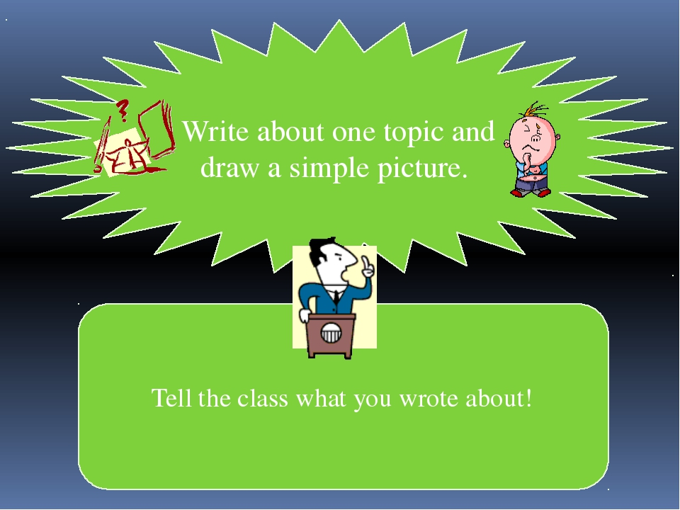 Write about one topic and draw a simple picture. Tell the class what you wrot...