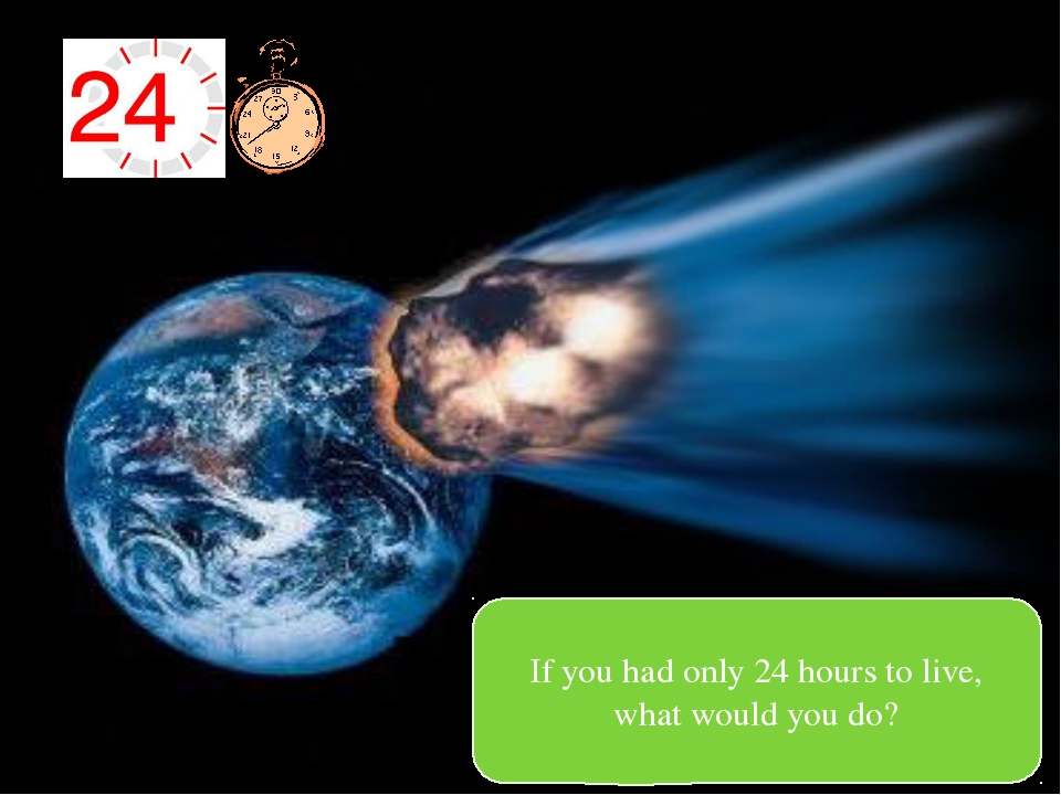 If you had only 24 hours to live, what would you do?