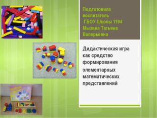 Подготовила воспитатель ГБОУ Школы 1194 Мызина Татьяна Валерьевна Дидактическ