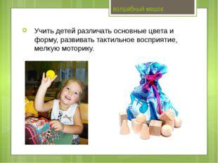 волшебный мешок Учить детей различать основные цвета и форму, развивать такти