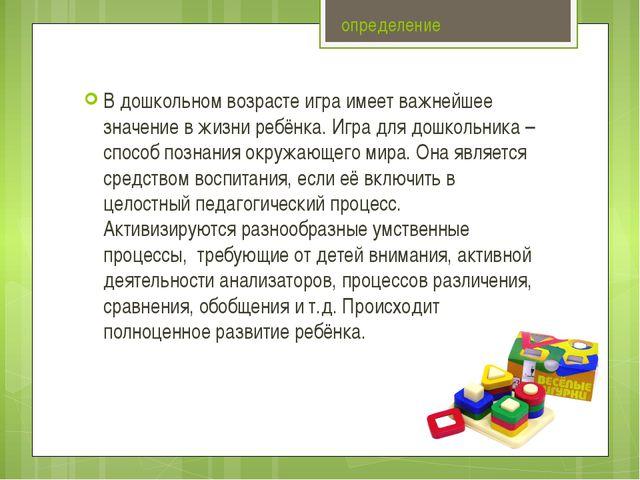 определение В дошкольном возрасте игра имеет важнейшее значение в жизни ребён...