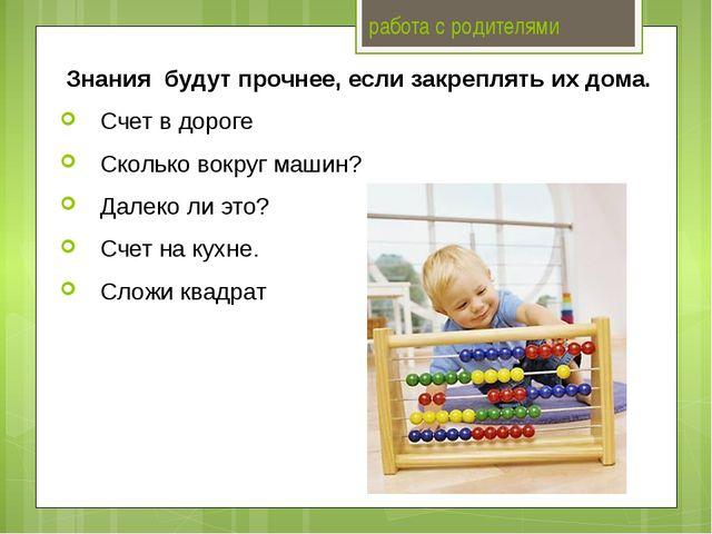 работа с родителями Знания будут прочнее, если закреплять их дома. Счет в дор...