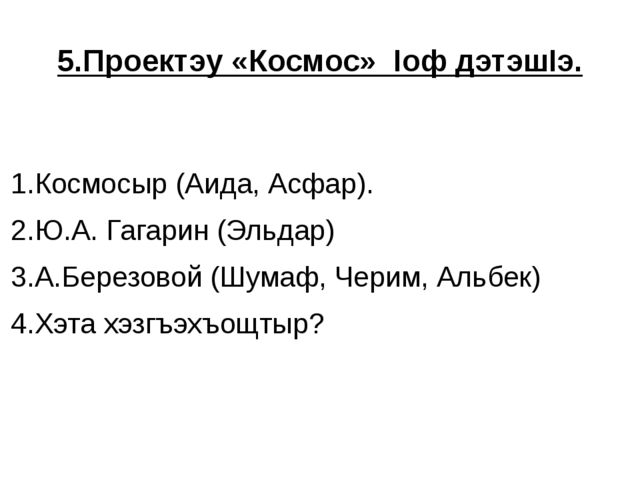 5.Проектэу «Космос» Iоф дэтэшIэ. 1.Космосыр (Аида, Асфар). 2.Ю.А. Гагарин (Эл...