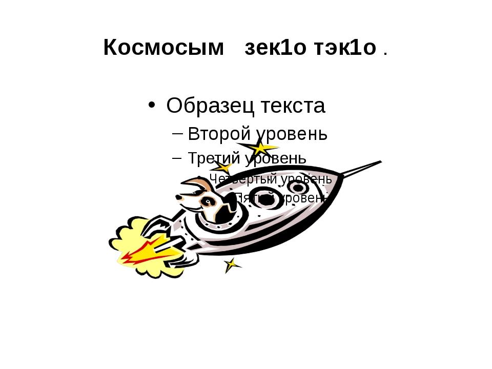 Космосым зек1о тэк1о .