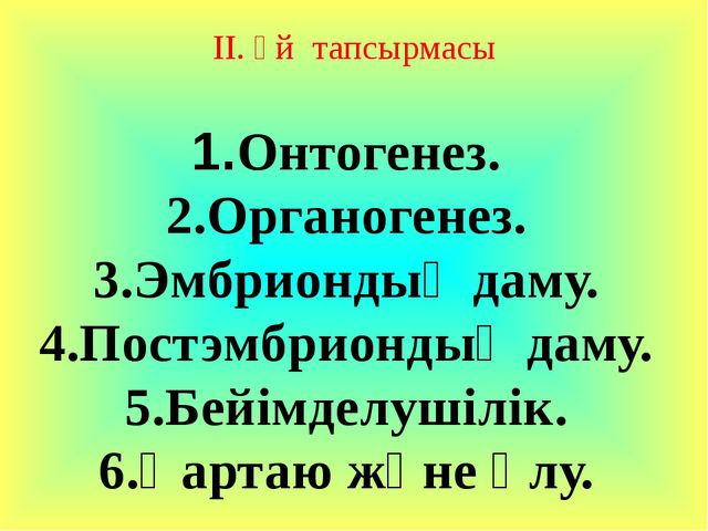 ІІ. Үй тапсырмасы 1.Онтогенез. 2.Органогенез. 3.Эмбриондық даму. 4.Постэмбри...