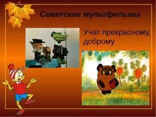 Советские мультфильмы Учат прекрасному, доброму
