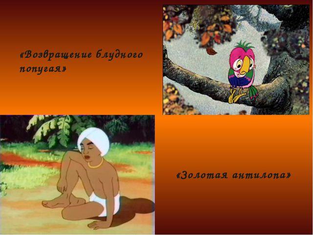 «Возвращение блудного попугая» «Золотая антилопа»