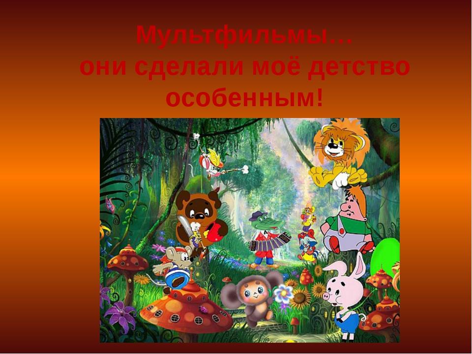 Мультфильмы… они сделали моё детство особенным!