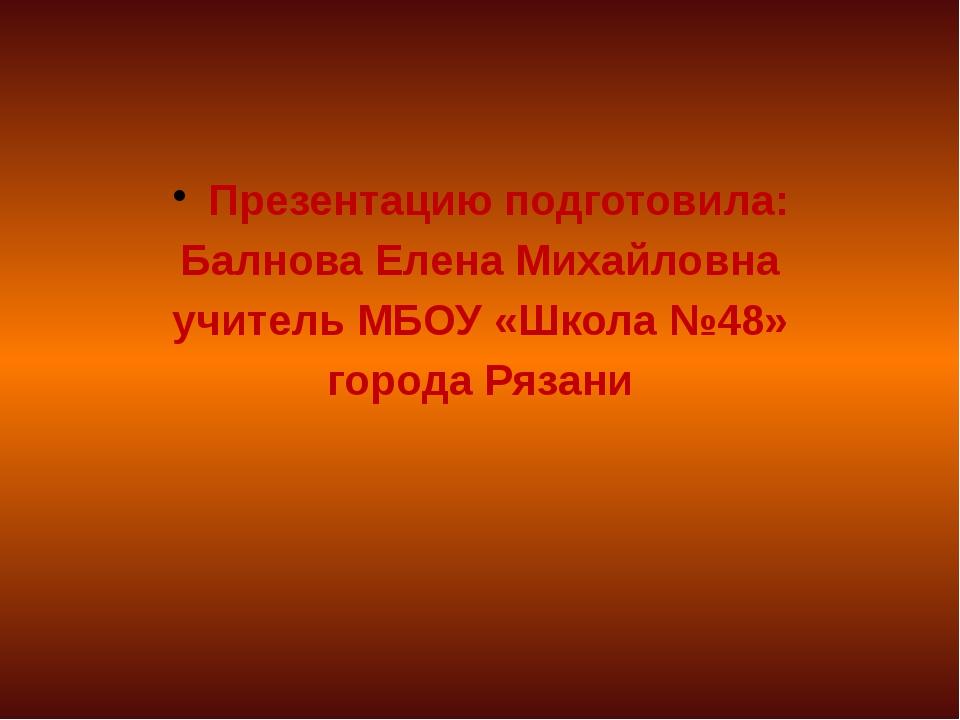 Презентацию подготовила: Балнова Елена Михайловна учитель МБОУ «Школа №48» г...