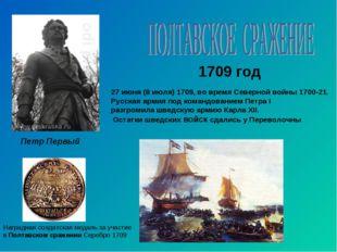 1709 год Петр Первый 27 июня (8 июля) 1709, во время Северной войны 1700-21.