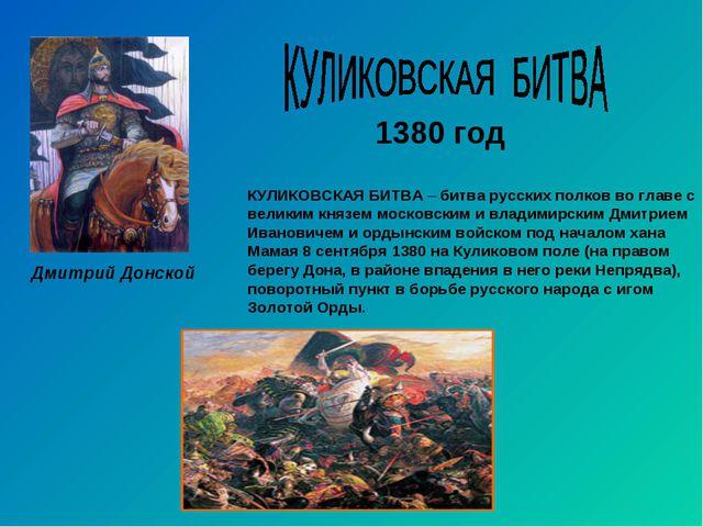 1380 год Дмитрий Донской КУЛИКОВСКАЯ БИТВА – битва русских полков во главе с...