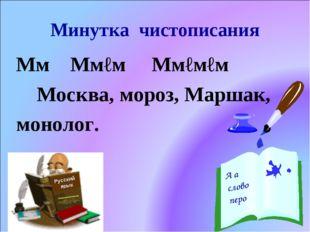 Минутка чистописания Мм Ммℓм Ммℓмℓм Москва, мороз, Маршак, монолог. Русский я