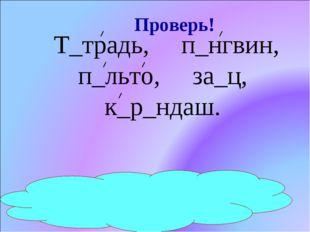 Т_традь, п_нгвин, п_льто, за_ц, к_р_ндаш. е и а я а а Проверь!