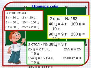 Проверь себя 1 стол - № 181 3 т = 30 ц 2 т = 20 ц 5 т = 50 ц 10 т = 100 ц 8 т