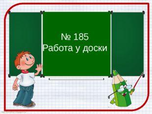 № 185 Работа у доски http://ton64ton.blogspot.ru/ http://ton64ton.blogspot.ru/