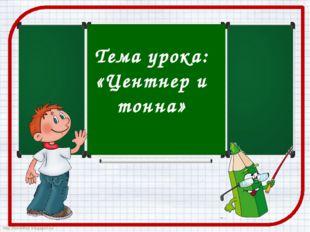 Тема урока: «Центнер и тонна» http://ton64ton.blogspot.ru/ http://ton64ton.b
