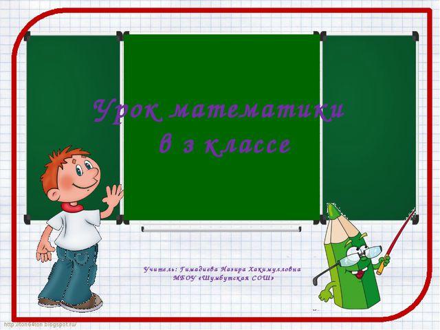 Урок математики в з классе Учитель: Гимадиева Назира Хакимулловна МБОУ «Шумбу...