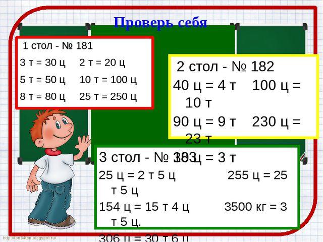 Проверь себя 1 стол - № 181 3 т = 30 ц 2 т = 20 ц 5 т = 50 ц 10 т = 100 ц 8 т...