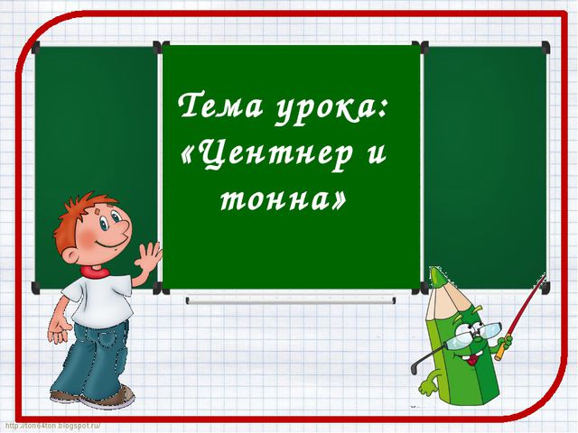 Тема урока: «Центнер и тонна» http://ton64ton.blogspot.ru/ http://ton64ton.b...