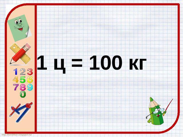 1 ц = 100 кг http://ton64ton.blogspot.ru/