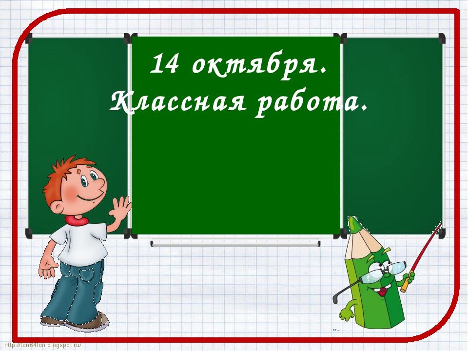 14 октября. Классная работа. http://ton64ton.blogspot.ru/ http://ton64ton.blo...