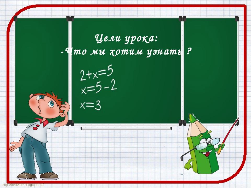 Цели урока: -Что мы хотим узнать ? http://ton64ton.blogspot.ru/ http://ton64...