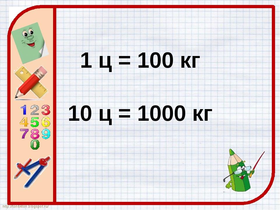 1 ц = 100 кг 10 ц = 1000 кг http://ton64ton.blogspot.ru/