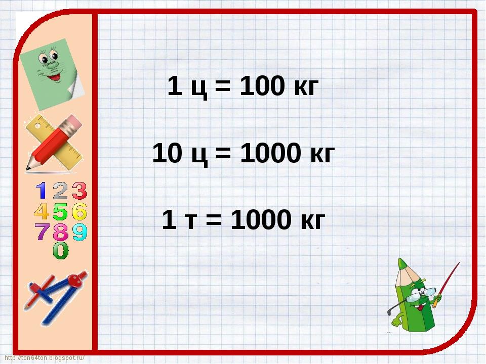 1 ц = 100 кг 10 ц = 1000 кг 1 т = 1000 кг http://ton64ton.blogspot.ru/