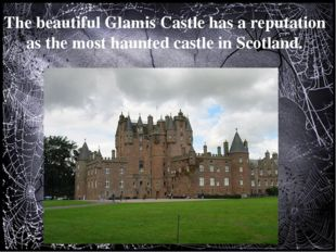 The beautiful Glamis Castle has a reputation as the most haunted castle in S