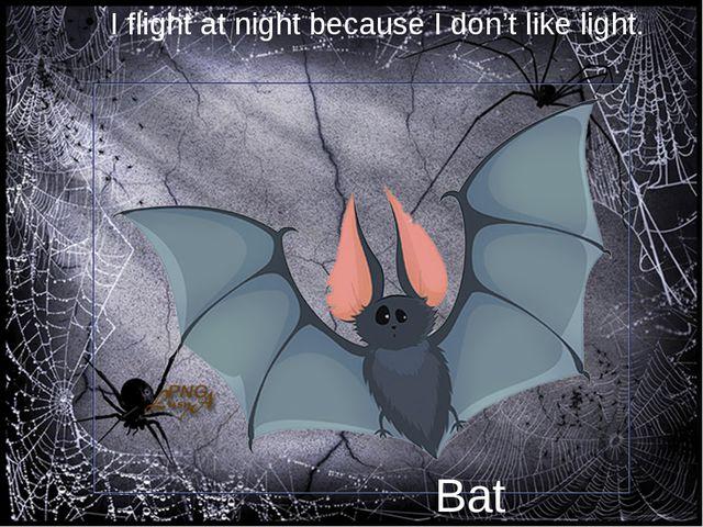 I flight at night because I don't like light. Bat