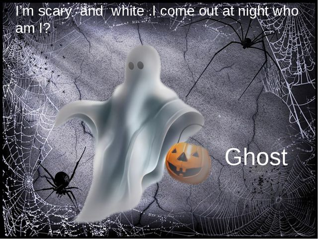 I'm scary and white .I come out at night who am I? Ghost