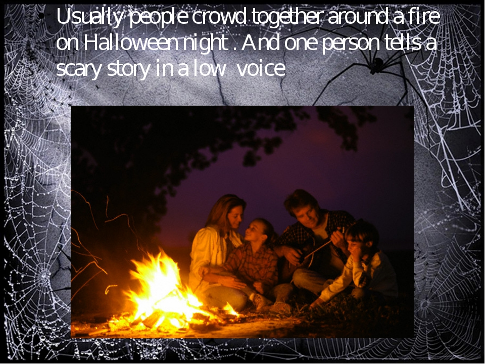 Usually people crowd together around a fire on Halloween night . And one pers...