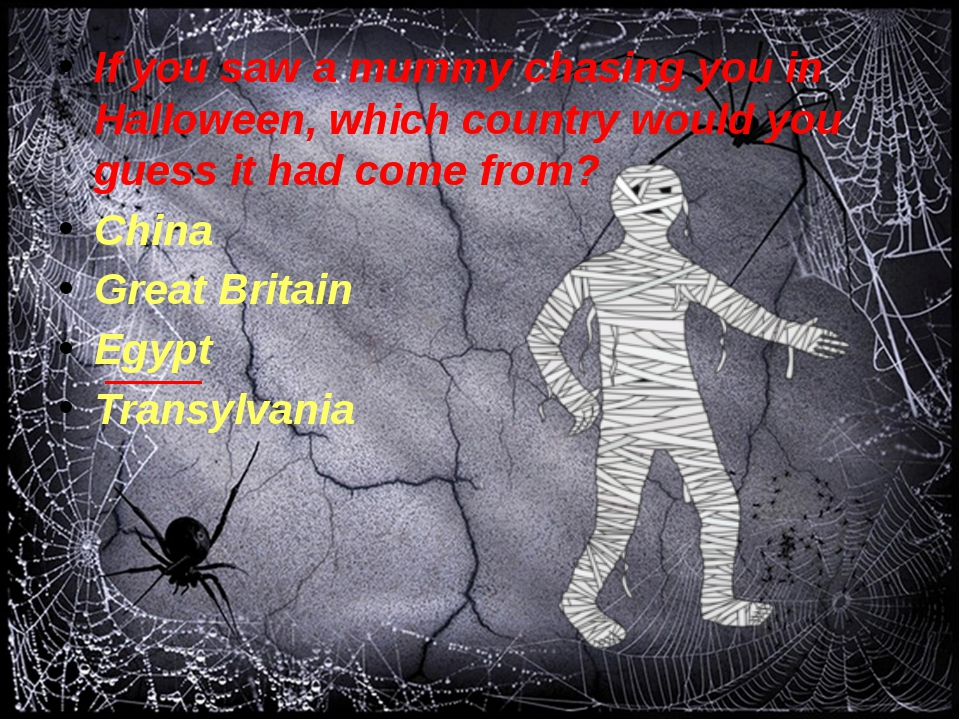 If you saw a mummy chasing you in Halloween, which country would you guess i...