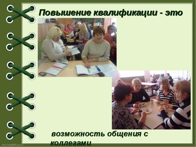 Повышение квалификации - это возможность общения с коллегами http://linda6035...